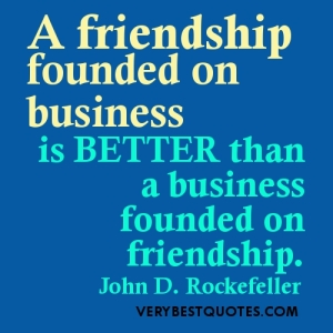 Friendship-Quotes-A-friendship-founded-on-business-is-better-than-a-business-founded-on-friendship.John-D.-Rockefeller